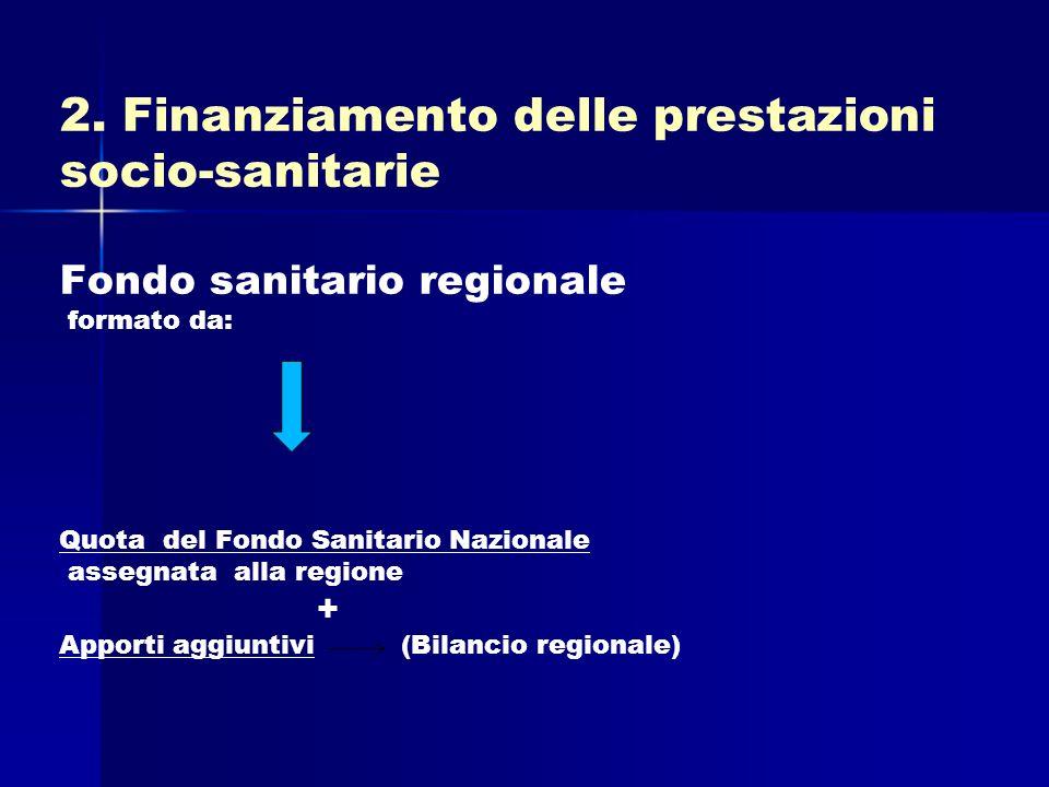 2. Finanziamento delle prestazioni socio-sanitarie Fondo sanitario regionale formato da: Quota del Fondo Sanitario Nazionale assegnata alla regione +