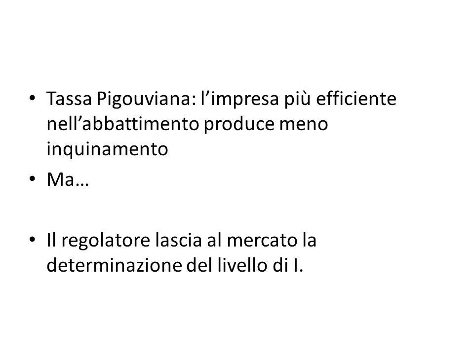 Tassa Pigouviana: limpresa più efficiente nellabbattimento produce meno inquinamento Ma… Il regolatore lascia al mercato la determinazione del livello di I.