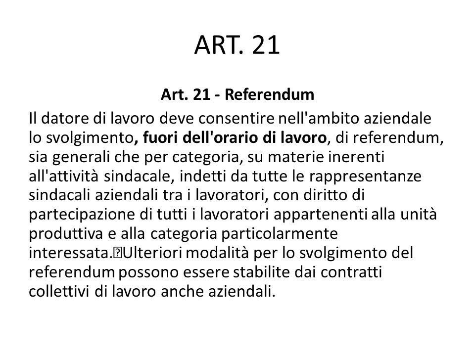 ART. 21 Art. 21 - Referendum Il datore di lavoro deve consentire nell'ambito aziendale lo svolgimento, fuori dell'orario di lavoro, di referendum, sia