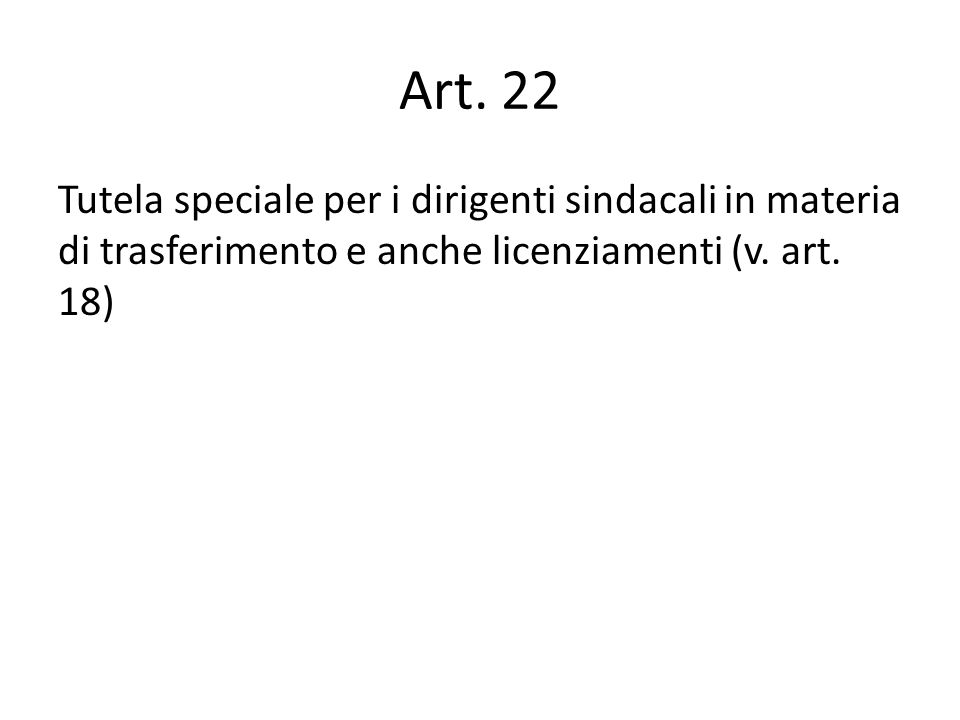 Art. 22 Tutela speciale per i dirigenti sindacali in materia di trasferimento e anche licenziamenti (v. art. 18)