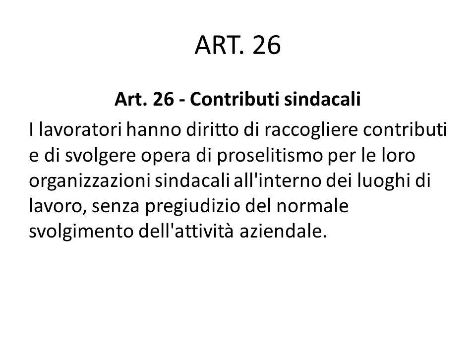 ART. 26 Art. 26 - Contributi sindacali I lavoratori hanno diritto di raccogliere contributi e di svolgere opera di proselitismo per le loro organizzaz