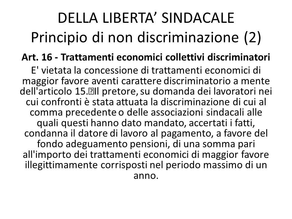 DELLA LIBERTA SINDACALE Principio di non discriminazione (2) Art. 16 - Trattamenti economici collettivi discriminatori E' vietata la concessione di tr