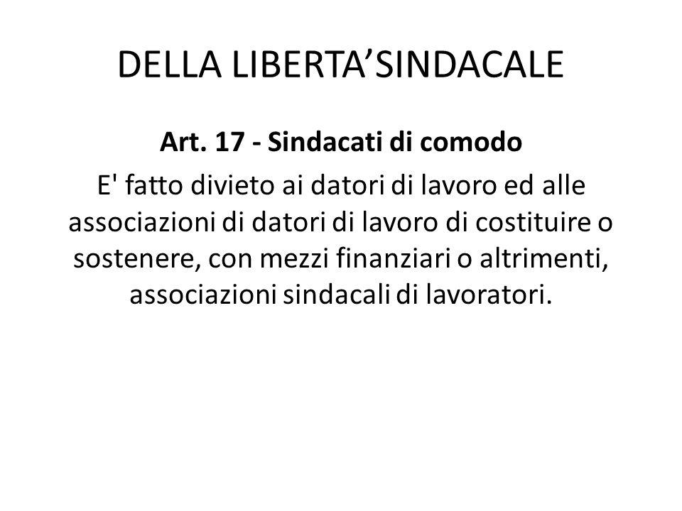DELLA LIBERTASINDACALE Art. 17 - Sindacati di comodo E' fatto divieto ai datori di lavoro ed alle associazioni di datori di lavoro di costituire o sos