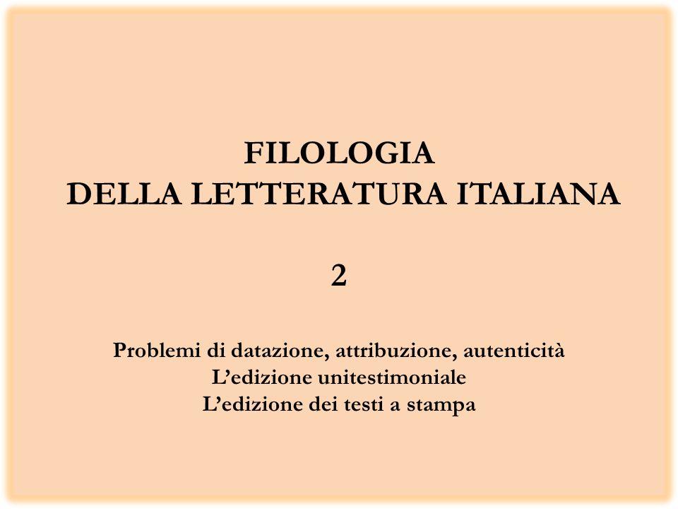 FILOLOGIA DELLA LETTERATURA ITALIANA 2 Problemi di datazione, attribuzione, autenticità Ledizione unitestimoniale Ledizione dei testi a stampa