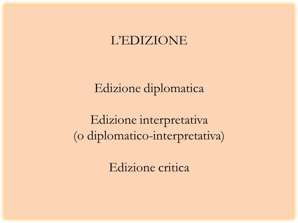 LEDIZIONE Edizione diplomatica Edizione interpretativa (o diplomatico-interpretativa) Edizione critica