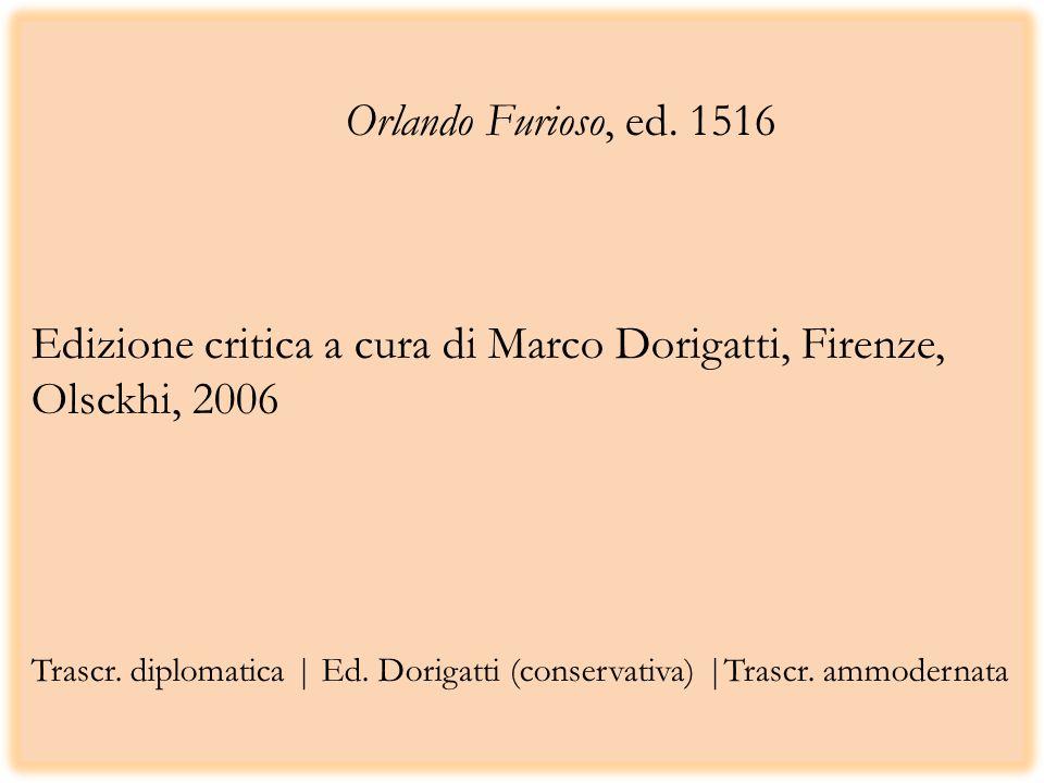 Orlando Furioso, ed. 1516 Edizione critica a cura di Marco Dorigatti, Firenze, Olsckhi, 2006 Trascr. diplomatica | Ed. Dorigatti (conservativa) |Trasc