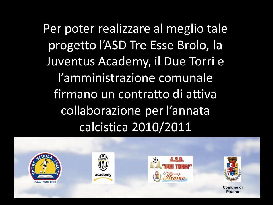 Per poter realizzare al meglio tale progetto lASD Tre Esse Brolo, la Juventus Academy, il Due Torri e lamministrazione comunale firmano un contratto di attiva collaborazione per lannata calcistica 2010/2011