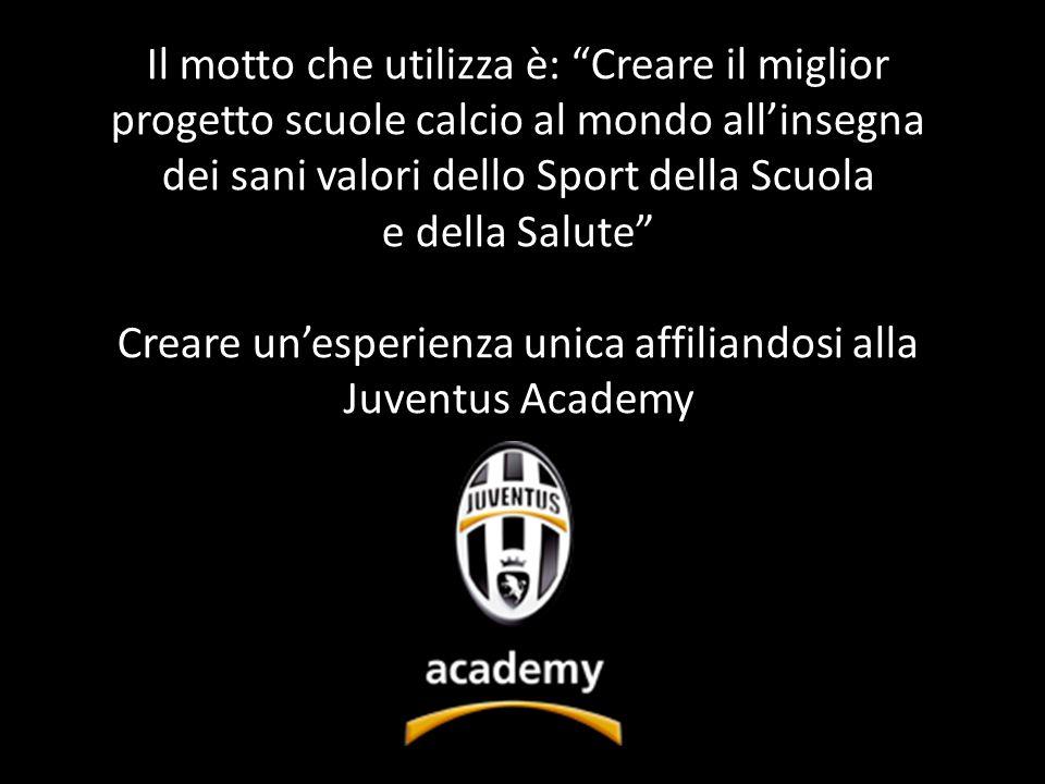 Il motto che utilizza è: Creare il miglior progetto scuole calcio al mondo allinsegna dei sani valori dello Sport della Scuola e della Salute Creare unesperienza unica affiliandosi alla Juventus Academy
