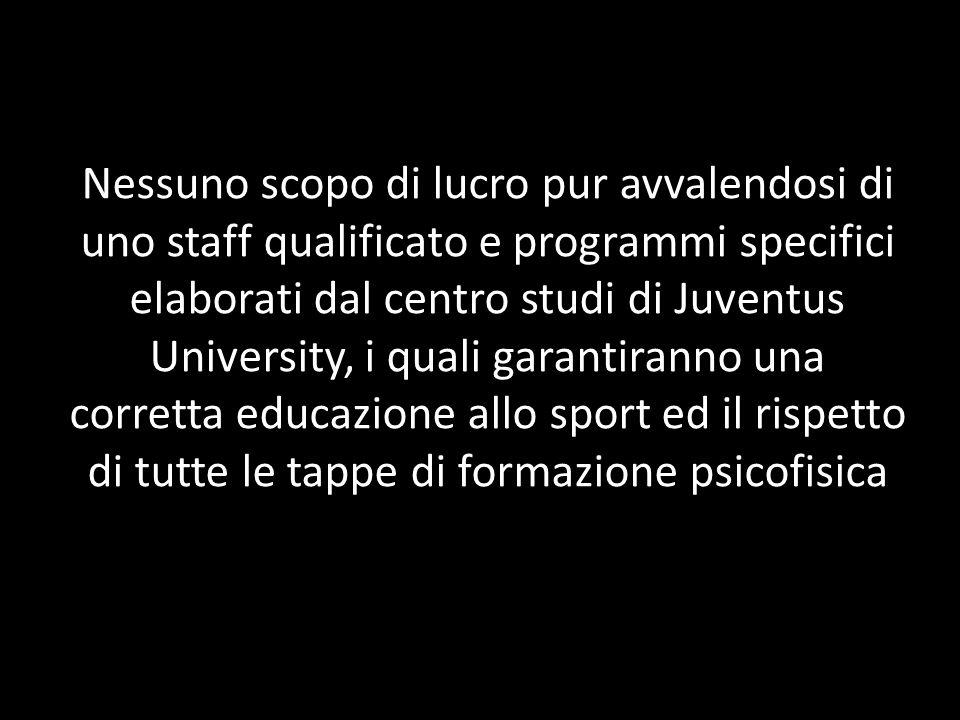 Nessuno scopo di lucro pur avvalendosi di uno staff qualificato e programmi specifici elaborati dal centro studi di Juventus University, i quali garantiranno una corretta educazione allo sport ed il rispetto di tutte le tappe di formazione psicofisica