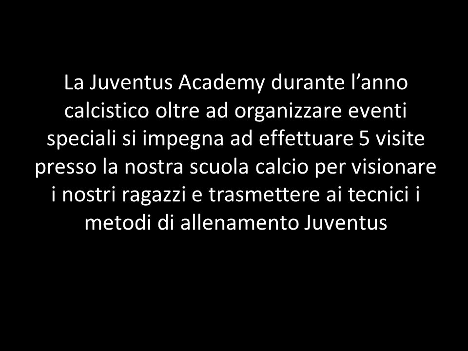 La Juventus Academy durante lanno calcistico oltre ad organizzare eventi speciali si impegna ad effettuare 5 visite presso la nostra scuola calcio per visionare i nostri ragazzi e trasmettere ai tecnici i metodi di allenamento Juventus