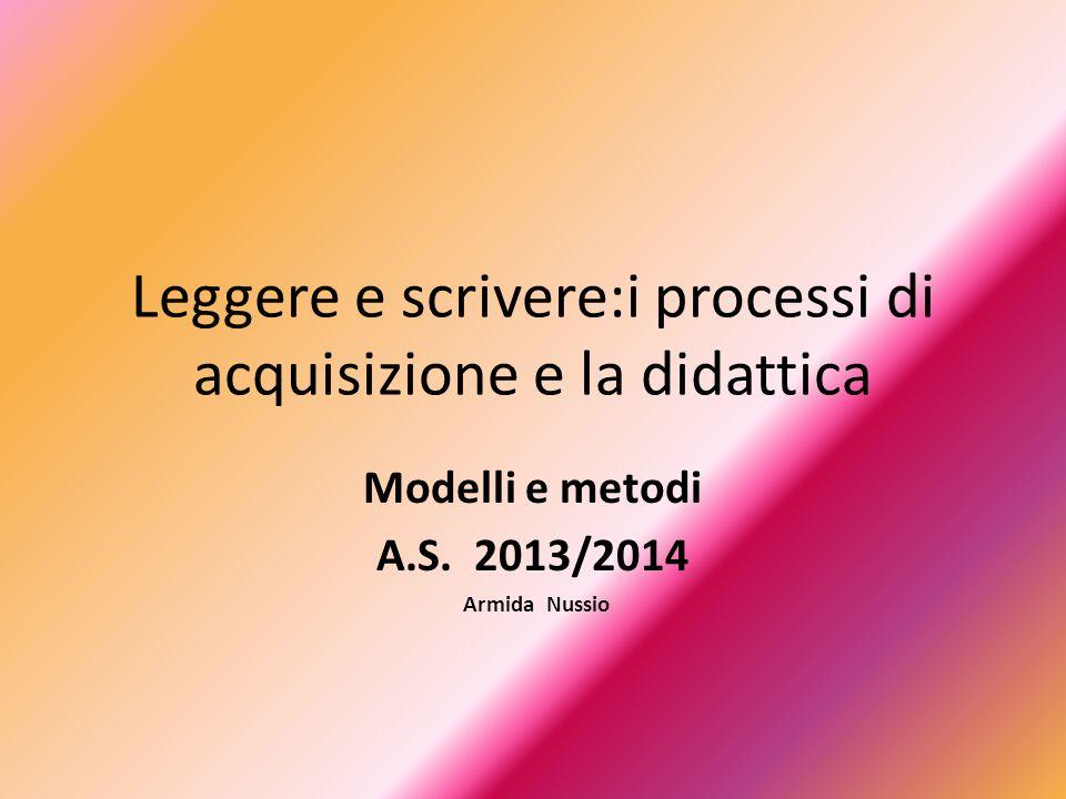 Leggere e scrivere:i processi di acquisizione e la didattica Modelli e metodi A.S. 2013/2014 Armida Nussio