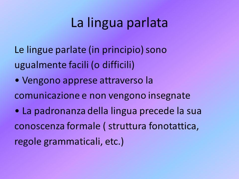 La lingua parlata Le lingue parlate (in principio) sono ugualmente facili (o difficili) Vengono apprese attraverso la comunicazione e non vengono inse