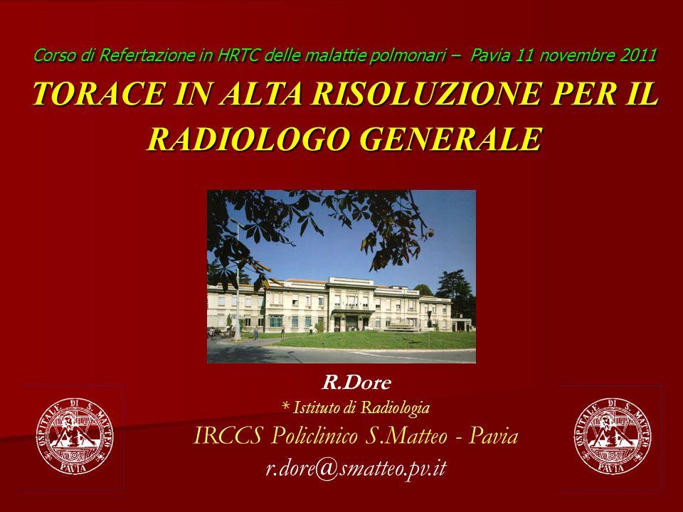R.Dore * Istituto di Radiologia IRCCS Policlinico S.Matteo - Pavia r.dore@smatteo.pv.it Corso di Refertazione in HRTC delle malattie polmonari – Pavia