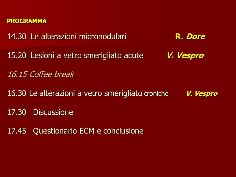 PROGRAMMA 14.30Le alterazioni micronodulari R. Dore 15.20Lesioni a vetro smerigliato acute V. Vespro 16.15 Coffee break 16.30 Le alterazioni a vetro s