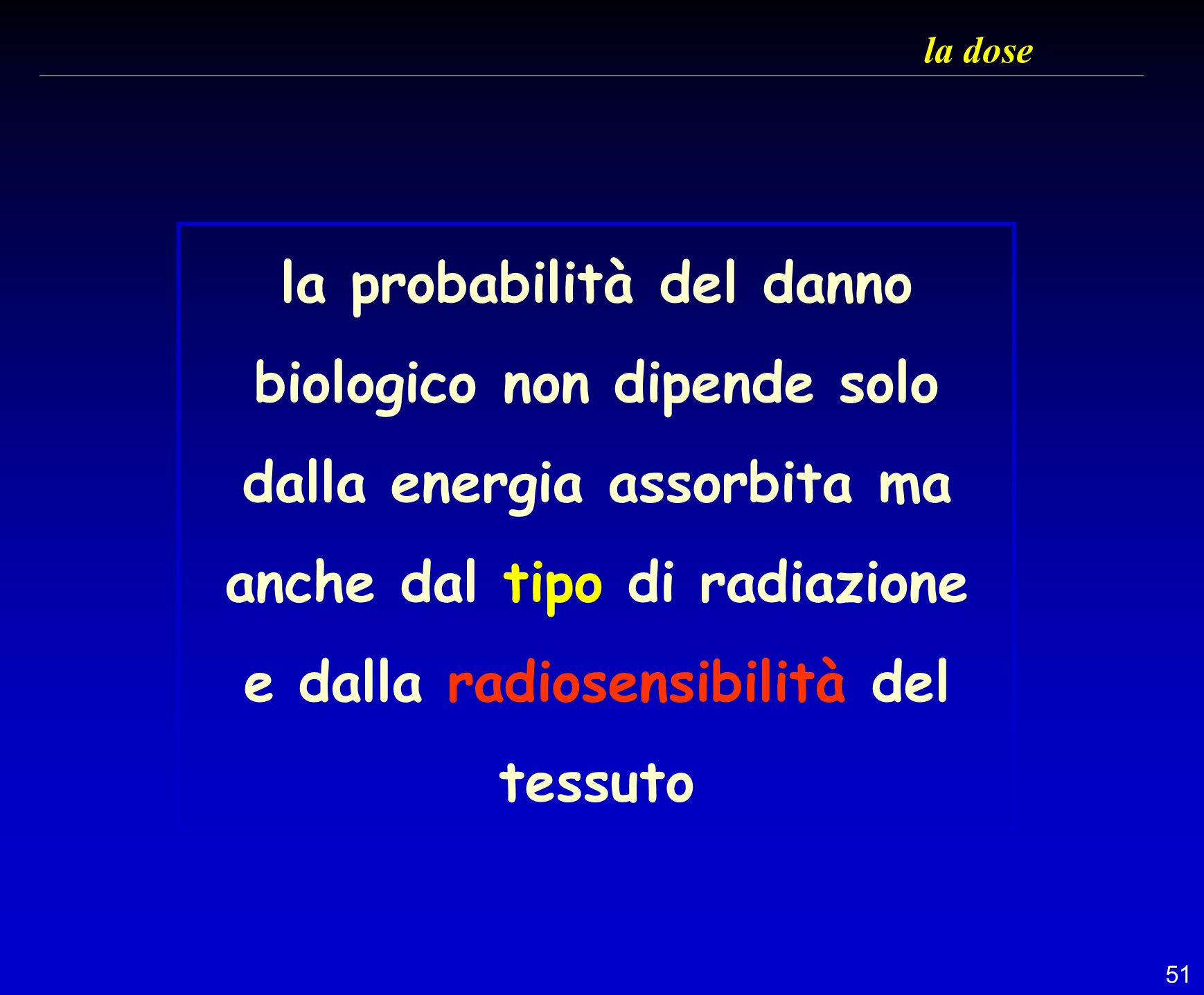 51 la dose la probabilità del danno biologico non dipende solo dalla energia assorbita ma anche dal tipo di radiazione e dalla radiosensibilità del te