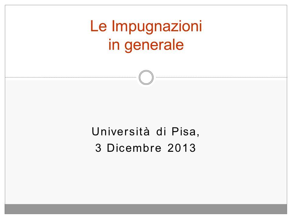 Università di Pisa, 3 Dicembre 2013 Le Impugnazioni in generale