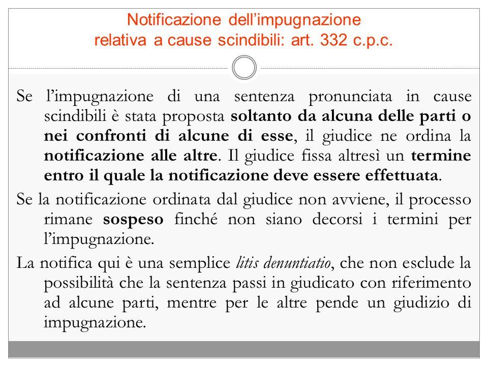Notificazione dellimpugnazione relativa a cause scindibili: art. 332 c.p.c. Se limpugnazione di una sentenza pronunciata in cause scindibili è stata p