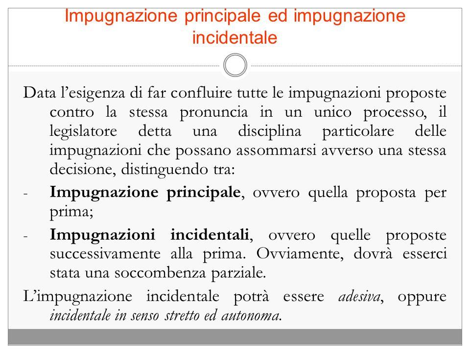 Impugnazione principale ed impugnazione incidentale Data lesigenza di far confluire tutte le impugnazioni proposte contro la stessa pronuncia in un un