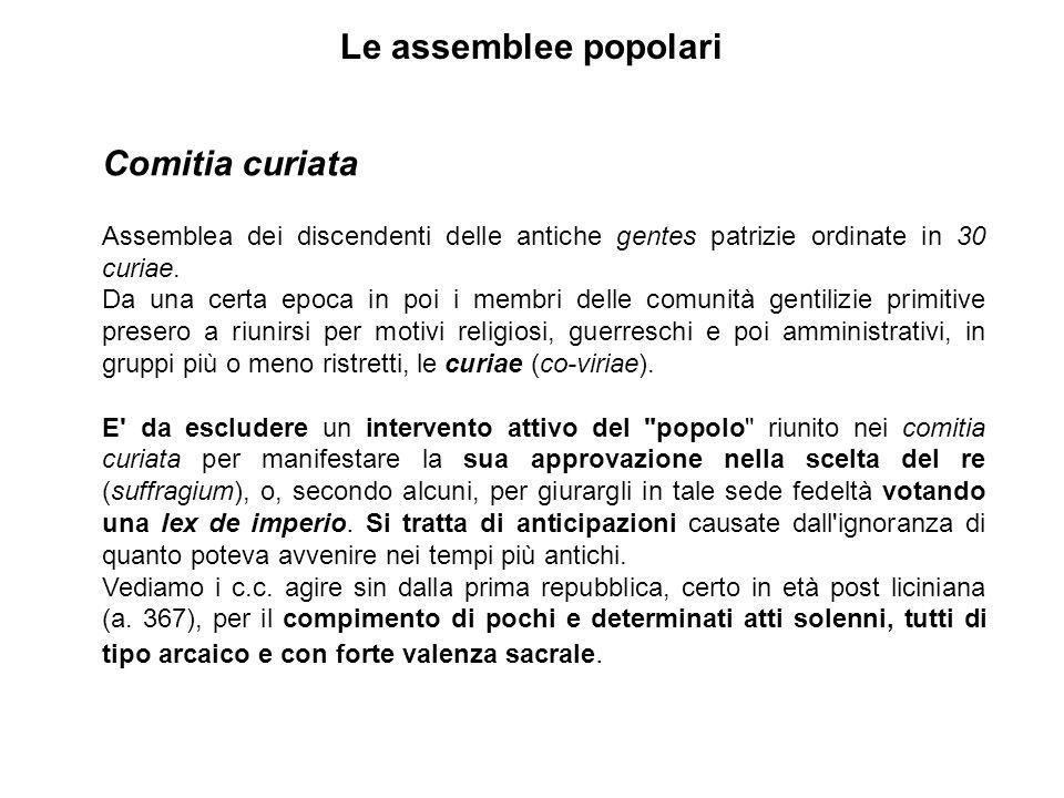 Le assemblee popolari Comitia curiata Assemblea dei discendenti delle antiche gentes patrizie ordinate in 30 curiae.