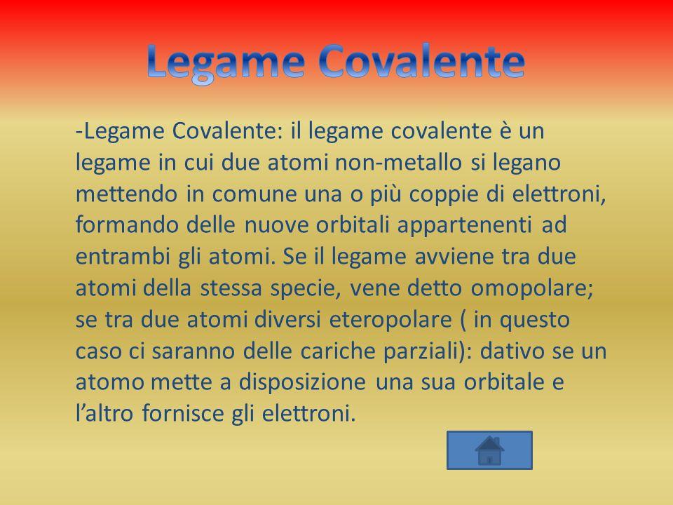 -Legame Covalente: il legame covalente è un legame in cui due atomi non-metallo si legano mettendo in comune una o più coppie di elettroni, formando d
