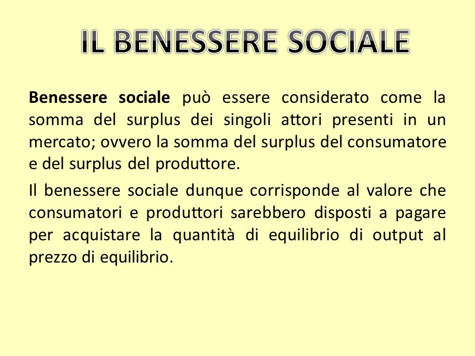 Benessere sociale può essere considerato come la somma del surplus dei singoli attori presenti in un mercato; ovvero la somma del surplus del consumat