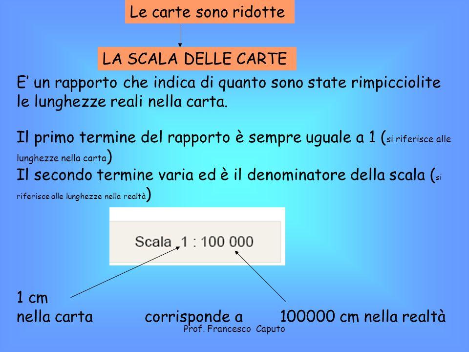 Se il denominatore di scala è piccolo La scala è grande Se il denominatore di scala è grande La scala è piccola La realtà è poco rimpicciolita La realtà è molto rimpicciolita Esempio scala 1:2000 Esempio scala 1:1000000 Prof.