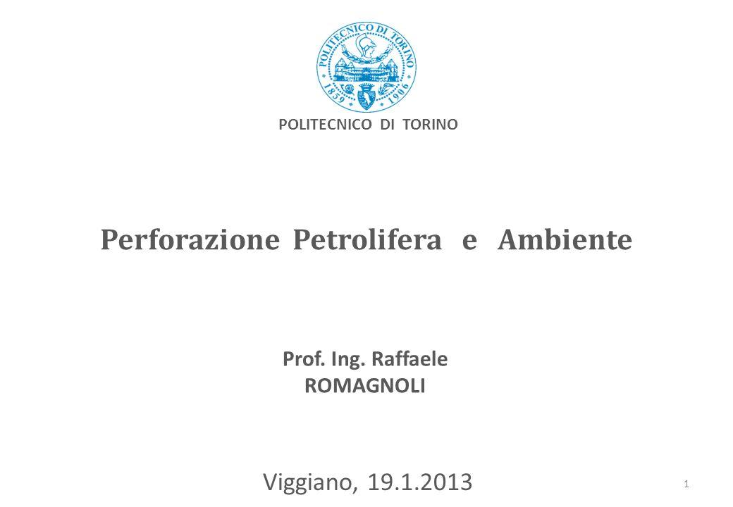 Perforazione Petrolifera e Ambiente Viggiano, 19.1.2013 Prof. Ing. Raffaele ROMAGNOLI POLITECNICO DI TORINO 1