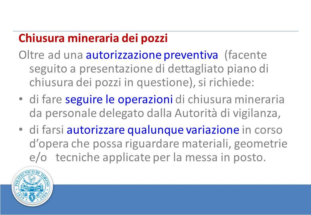 Chiusura mineraria dei pozzi Oltre ad una autorizzazione preventiva (facente seguito a presentazione di dettagliato piano di chiusura dei pozzi in que