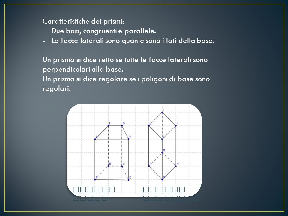 Caratteristiche dei prismi: -Due basi, congruenti e parallele. -Le facce laterali sono quante sono i lati della base. Un prisma si dice retto se tutte
