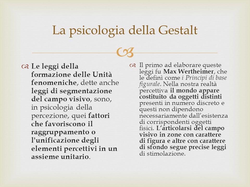 La psicologia della Gestalt Le leggi della formazione delle Unità fenomeniche, dette anche leggi di segmentazione del campo visivo, sono, in psicologi