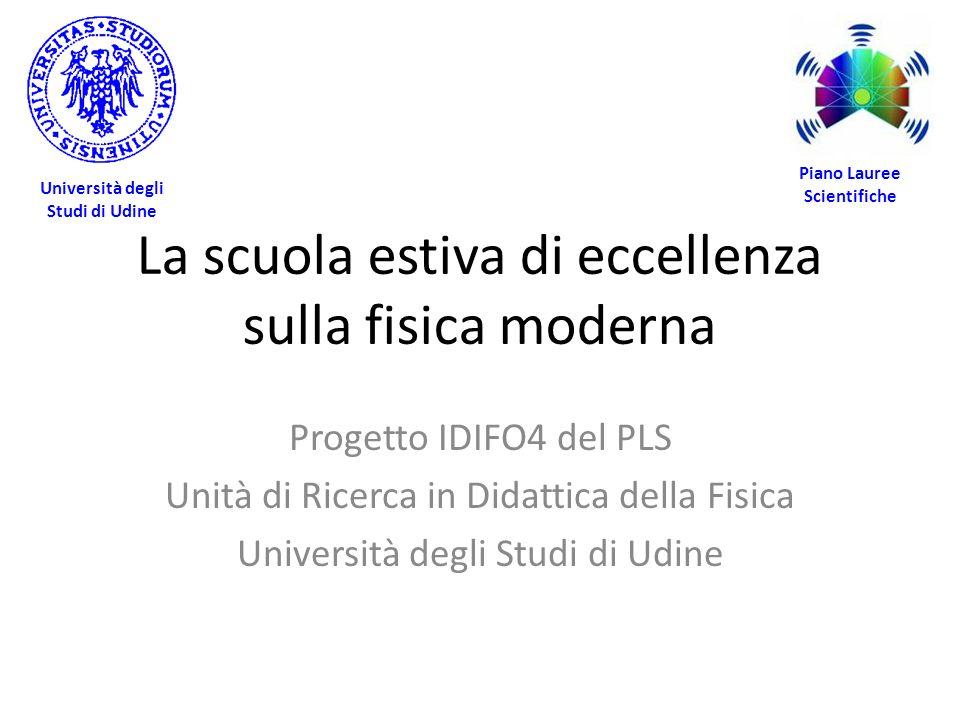 La scuola estiva di eccellenza sulla fisica moderna Progetto IDIFO4 del PLS Unità di Ricerca in Didattica della Fisica Università degli Studi di Udine