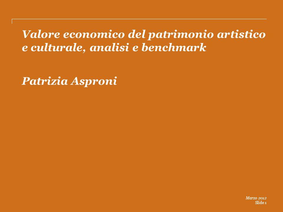 Marzo 2012 Slide 1 Valore economico del patrimonio artistico e culturale, analisi e benchmark Patrizia Asproni