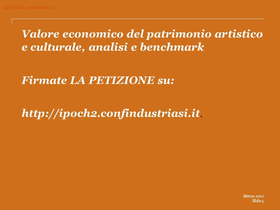 Marzo 2012 Slide 5 Valore economico del patrimonio artistico e culturale, analisi e benchmark Firmate LA PETIZIONE su: http://ipoch2.confindustriasi.it.