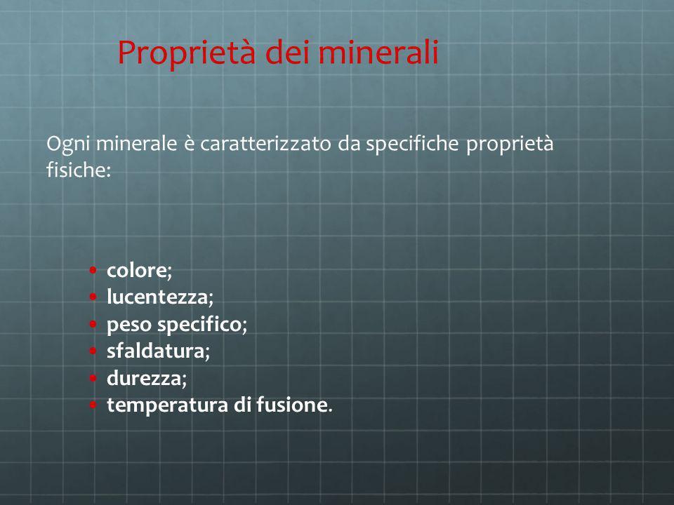 Proprietà dei minerali Ogni minerale è caratterizzato da specifiche proprietà fisiche: colore; lucentezza; peso specifico; sfaldatura; durezza; temper
