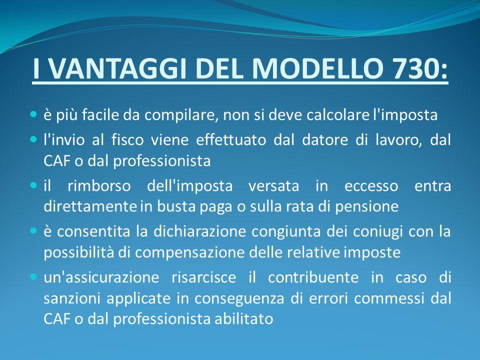 I VANTAGGI DEL MODELLO 730: è più facile da compilare, non si deve calcolare l'imposta l'invio al fisco viene effettuato dal datore di lavoro, dal CAF