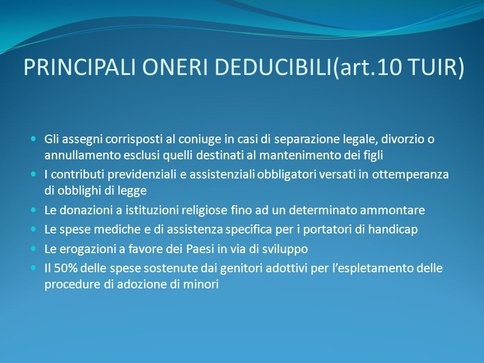 PRINCIPALI ONERI DEDUCIBILI(art.10 TUIR) Gli assegni corrisposti al coniuge in casi di separazione legale, divorzio o annullamento esclusi quelli dest