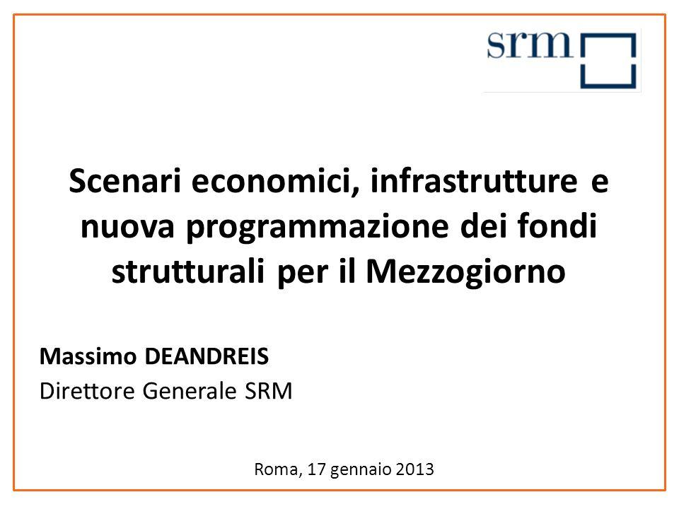Roma, 17 gennaio 2013 Scenari economici, infrastrutture e nuova programmazione dei fondi strutturali per il Mezzogiorno Massimo DEANDREIS Direttore Generale SRM