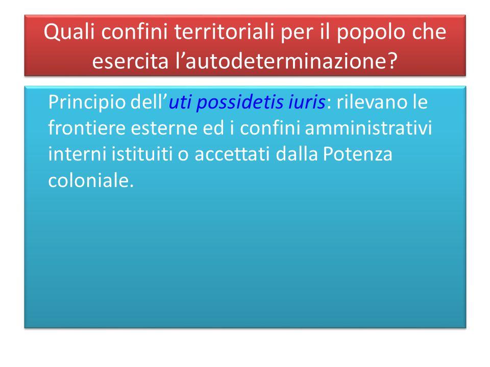 Quali confini territoriali per il popolo che esercita lautodeterminazione? Principio delluti possidetis iuris: rilevano le frontiere esterne ed i conf