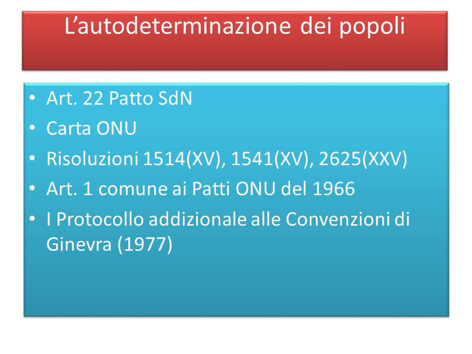 Lautodeterminazione dei popoli Art. 22 Patto SdN Carta ONU Risoluzioni 1514(XV), 1541(XV), 2625(XXV) Art. 1 comune ai Patti ONU del 1966 I Protocollo