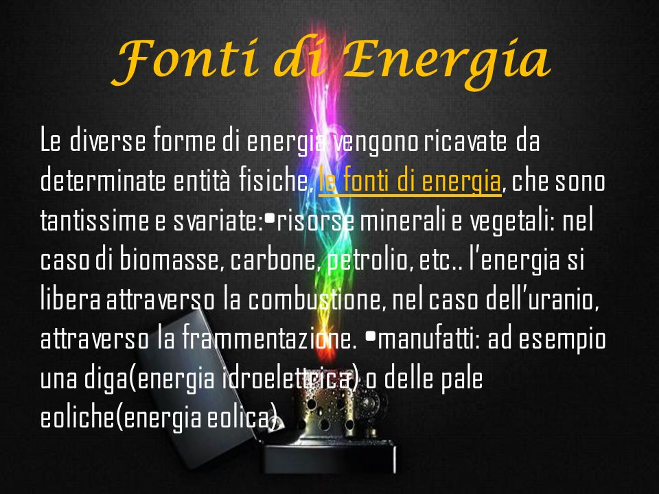 Forme di energia Ci sono diverse forme in cui si può manifestare lenergia: lenergia termica, o calore, indicata in calorie (cal, 1cal=4,186 J), lenergia elettrica che si indica in kilowattora (KWh, 1KWh=3,6·10 J), lenergia chimica; lenergia elettromagnetica o luminosa; lenergia cinetica; lenergia gravitazionale; lenergia nucleare.