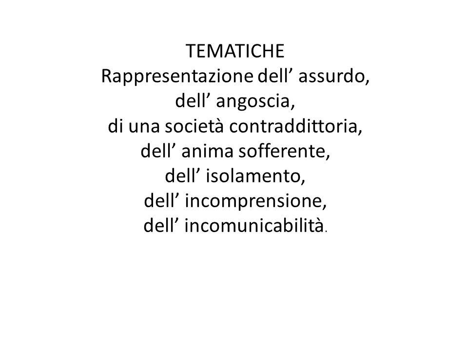TEMATICHE Rappresentazione dell assurdo, dell angoscia, di una società contraddittoria, dell anima sofferente, dell isolamento, dell incomprensione, dell incomunicabilità.