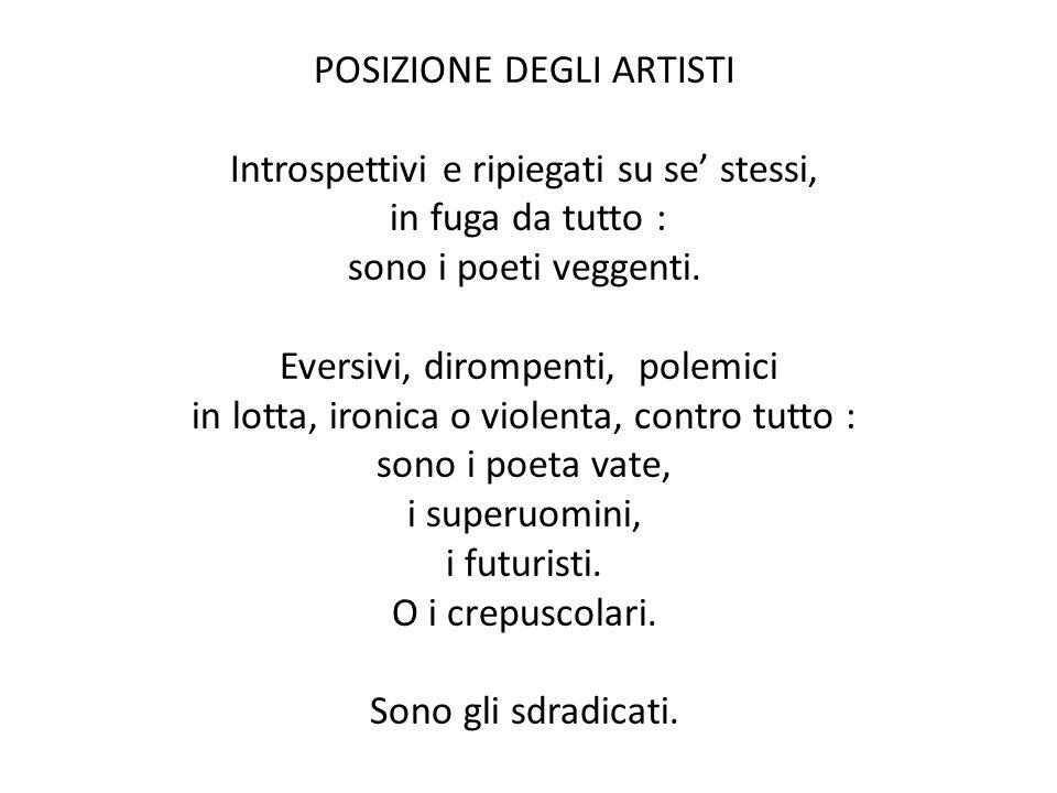 POSIZIONE DEGLI ARTISTI Introspettivi e ripiegati su se stessi, in fuga da tutto : sono i poeti veggenti. Eversivi, dirompenti, polemici in lotta, iro