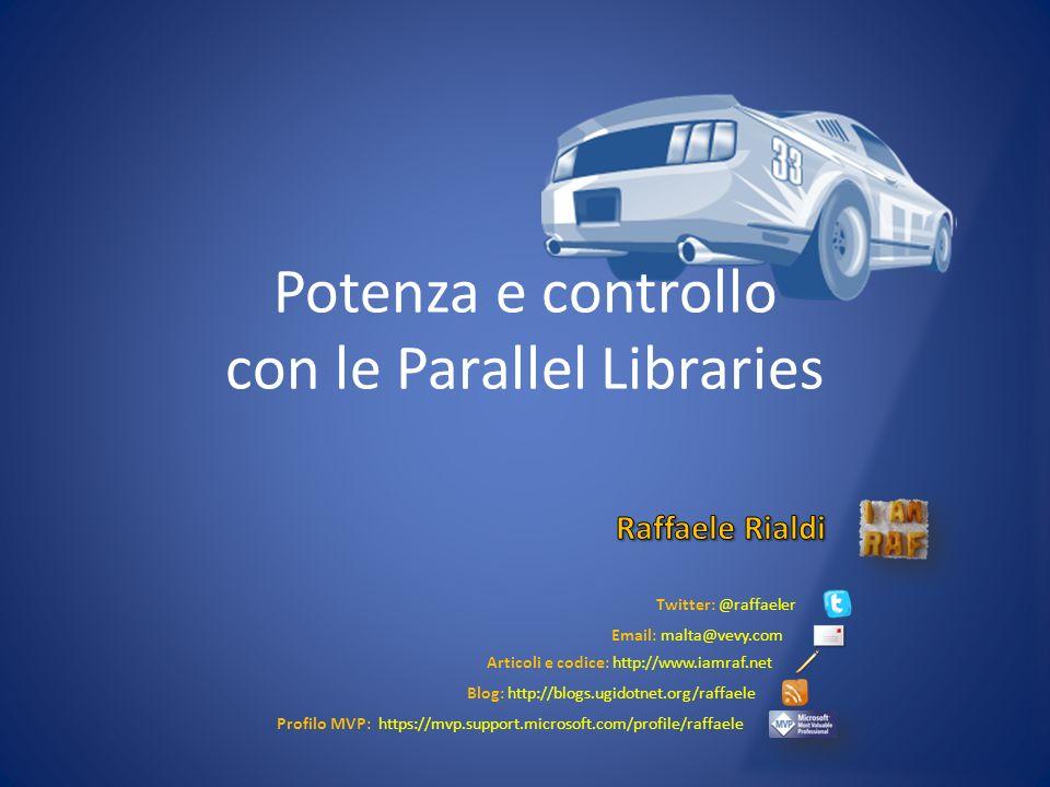 Potenza e controllo con le Parallel Libraries Twitter: @raffaeler Email: malta@vevy.com Articoli e codice: http://www.iamraf.net Blog: http://blogs.ug