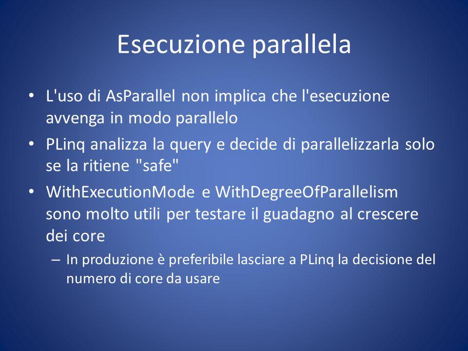 Esecuzione parallela L'uso di AsParallel non implica che l'esecuzione avvenga in modo parallelo PLinq analizza la query e decide di parallelizzarla so