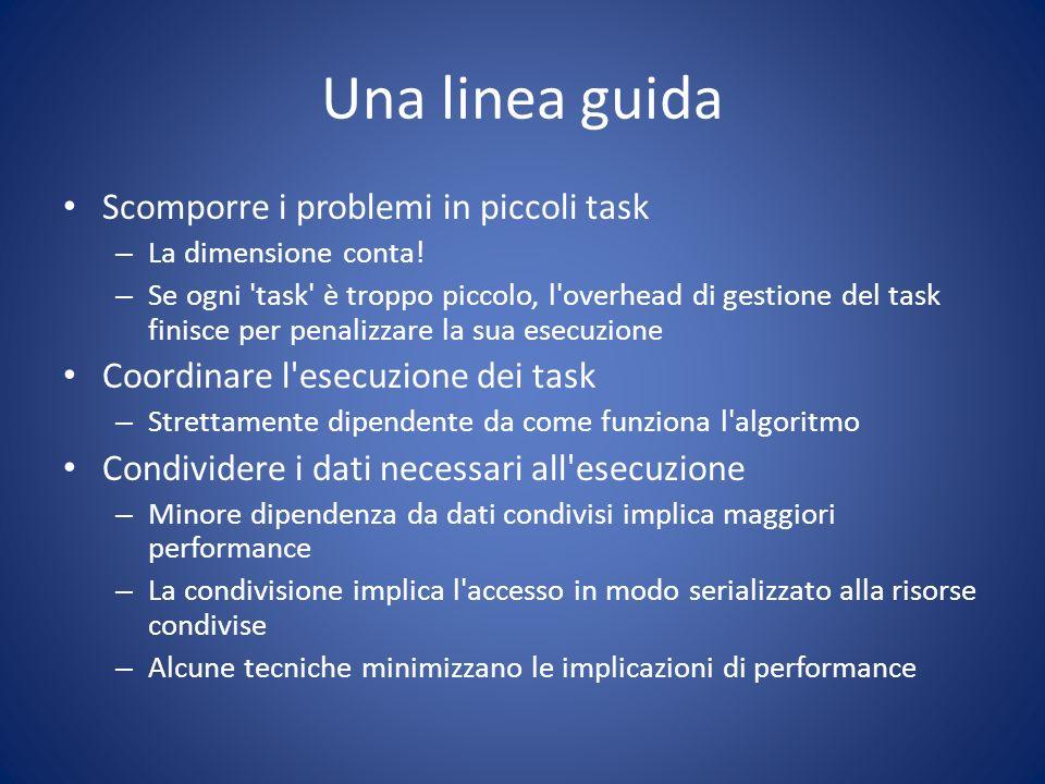 Una linea guida Scomporre i problemi in piccoli task – La dimensione conta! – Se ogni 'task' è troppo piccolo, l'overhead di gestione del task finisce