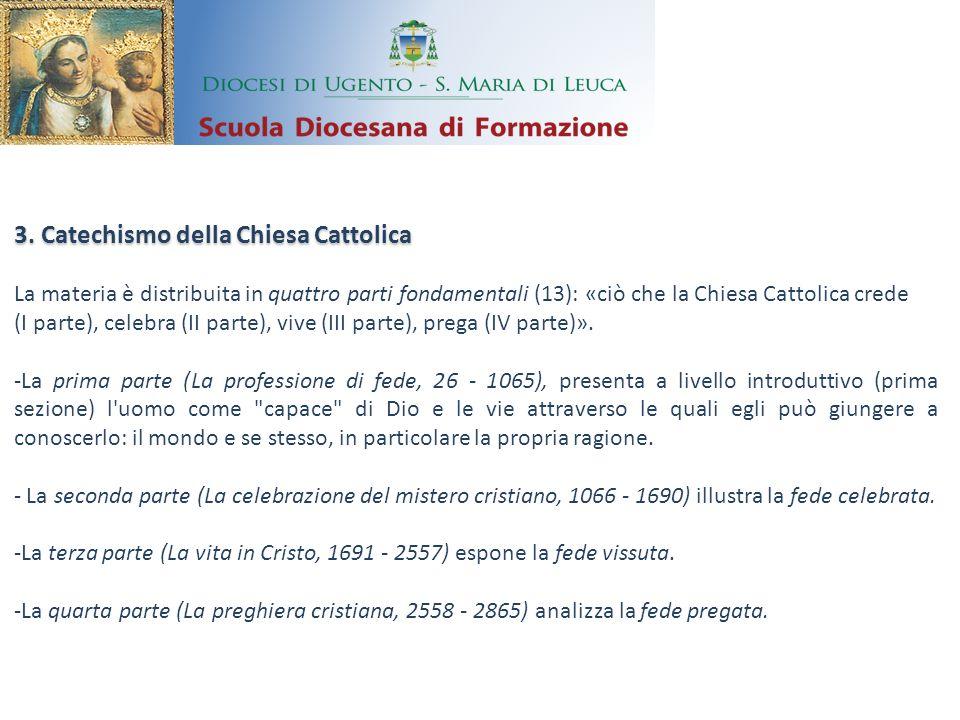 3. Catechismo della Chiesa Cattolica La materia è distribuita in quattro parti fondamentali (13): «ciò che la Chiesa Cattolica crede (I parte), celebr