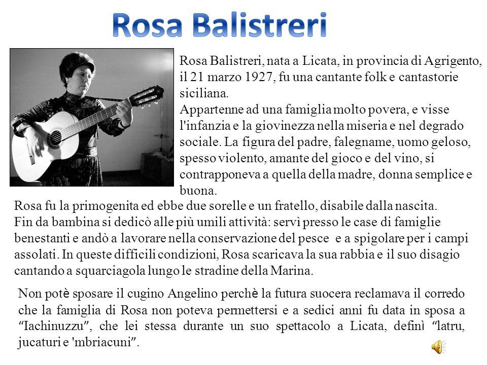 Rosa Balistreri, nata a Licata, in provincia di Agrigento, il 21 marzo 1927, fu una cantante folk e cantastorie siciliana. Appartenne ad una famiglia