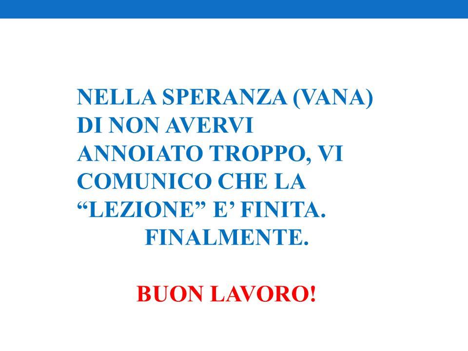NELLA SPERANZA (VANA) DI NON AVERVI ANNOIATO TROPPO, VI COMUNICO CHE LA LEZIONE E FINITA. FINALMENTE. BUON LAVORO!