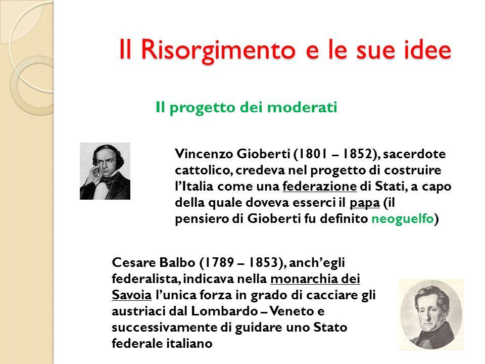 Il Risorgimento e le sue idee Il progetto dei moderati Vincenzo Gioberti (1801 – 1852), sacerdote cattolico, credeva nel progetto di costruire lItalia