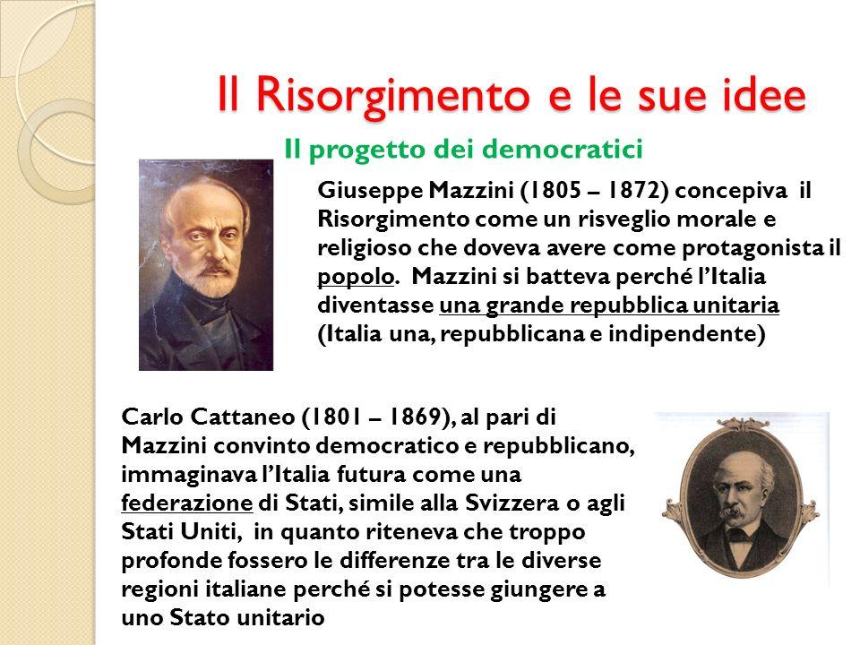 Il Risorgimento e le sue idee Il progetto dei democratici Giuseppe Mazzini (1805 – 1872) concepiva il Risorgimento come un risveglio morale e religios